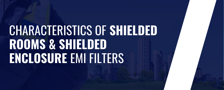 characteristics of Shielded Rooms & Shielded Enclosure EMI Filters
